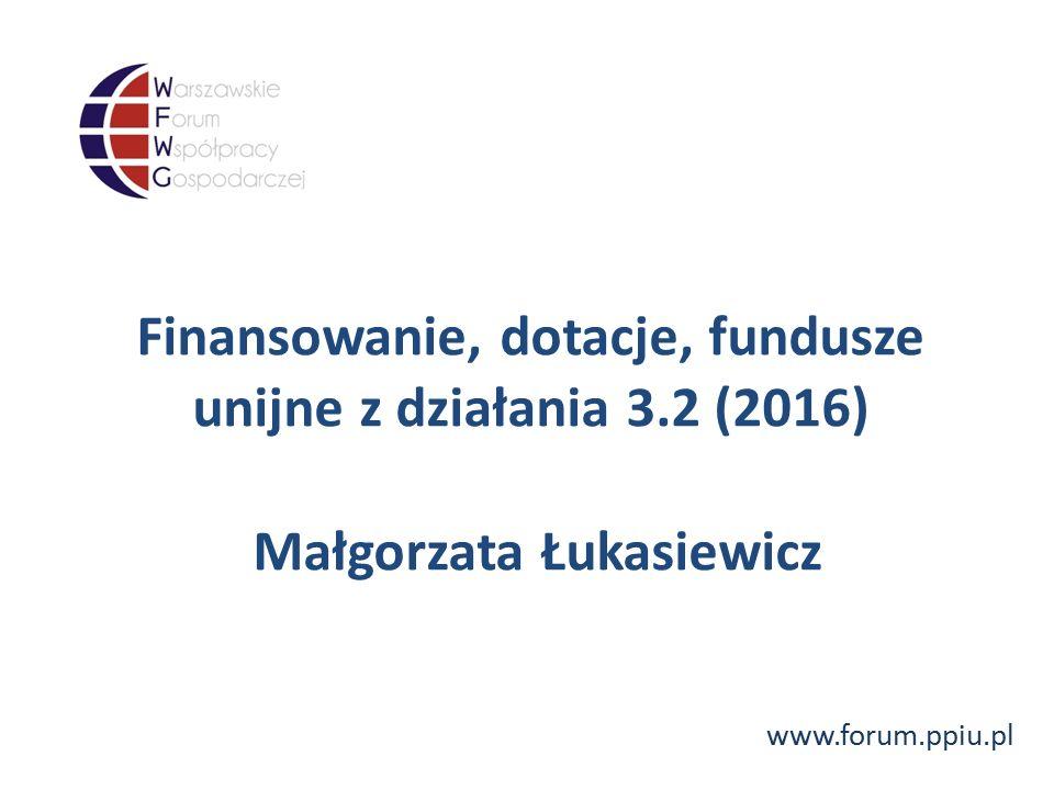 www.forum.ppiu.pl Finansowanie, dotacje, fundusze unijne z działania 3.2 (2016) Małgorzata Łukasiewicz