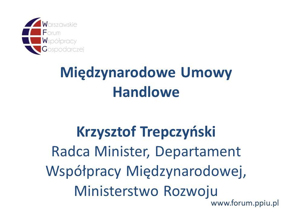 www.forum.ppiu.pl Międzynarodowe Umowy Handlowe Krzysztof Trepczyński Radca Minister, Departament Współpracy Międzynarodowej, Ministerstwo Rozwoju