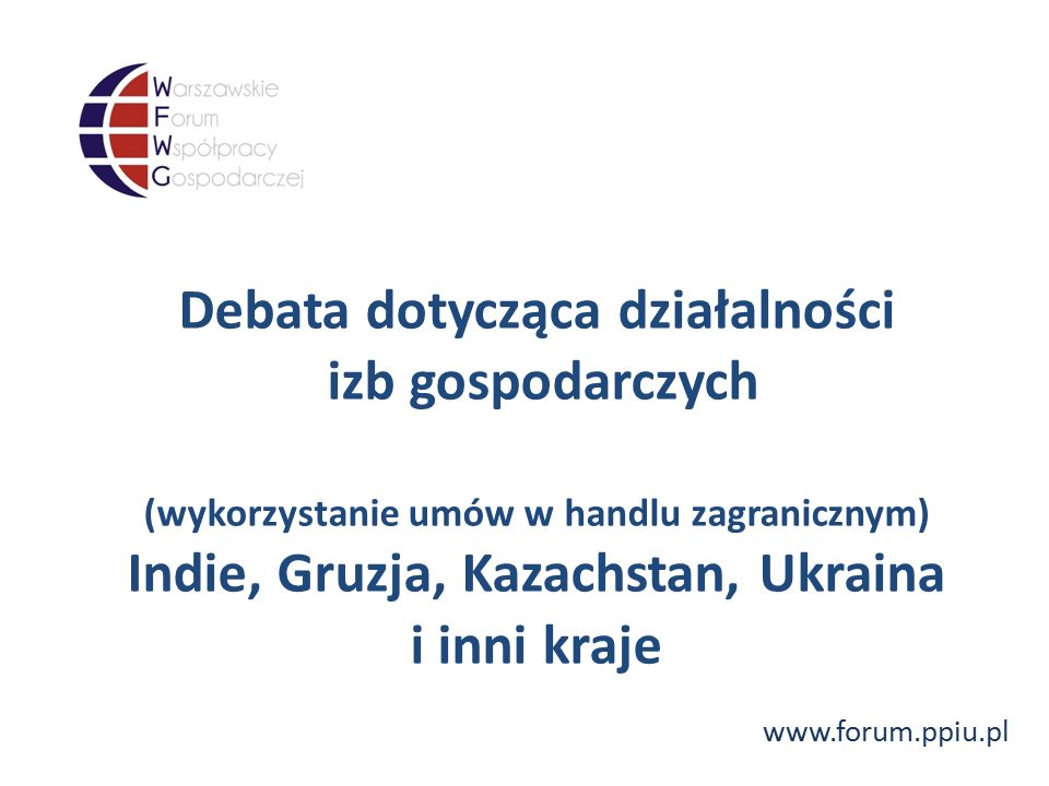 www.forum.ppiu.pl Debata dotycząca działalności izb gospodarczych (wykorzystanie umów w handlu zagranicznym) Indie, Gruzja, Kazachstan, Ukraina i inni kraje