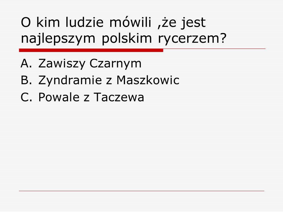 O kim ludzie mówili,że jest najlepszym polskim rycerzem? A.Zawiszy Czarnym B.Zyndramie z Maszkowic C.Powale z Taczewa