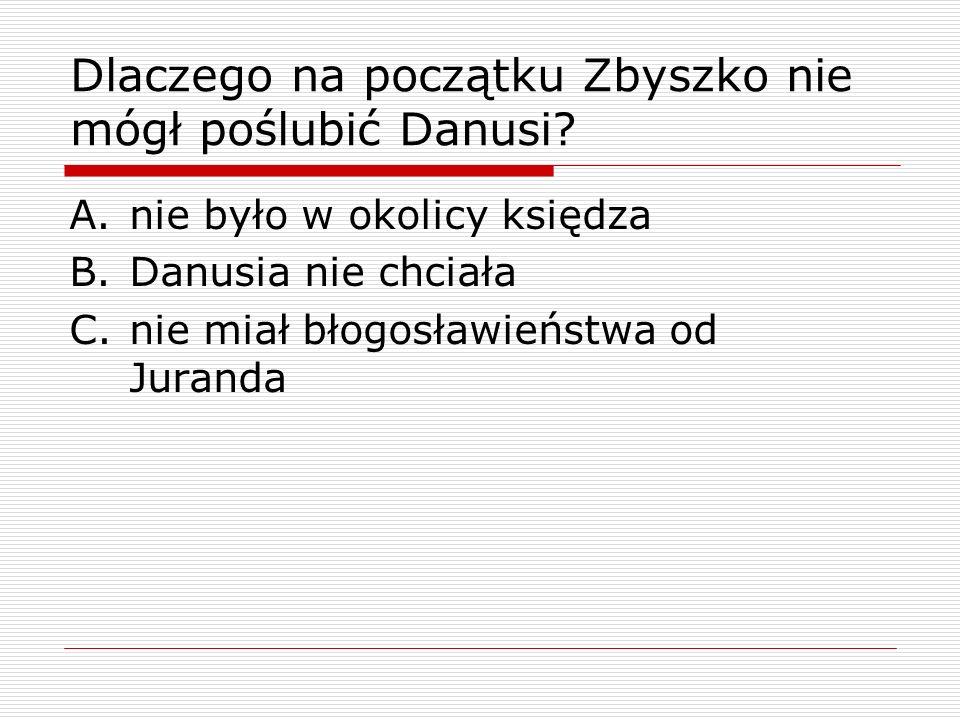 Dlaczego na początku Zbyszko nie mógł poślubić Danusi? A.nie było w okolicy księdza B.Danusia nie chciała C.nie miał błogosławieństwa od Juranda