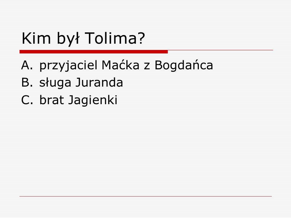 Kim był Tolima? A.przyjaciel Maćka z Bogdańca B.sługa Juranda C.brat Jagienki