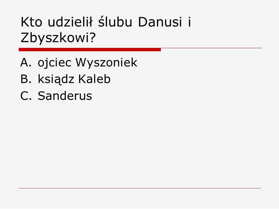 Kto udzielił ślubu Danusi i Zbyszkowi? A.ojciec Wyszoniek B.ksiądz Kaleb C.Sanderus