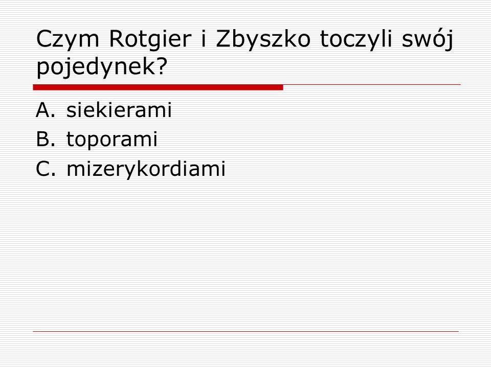 Czym Rotgier i Zbyszko toczyli swój pojedynek? A.siekierami B.toporami C.mizerykordiami