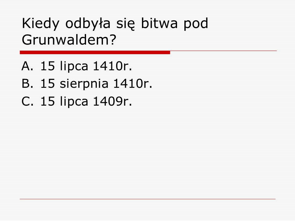 Kiedy odbyła się bitwa pod Grunwaldem? A.15 lipca 1410r. B.15 sierpnia 1410r. C.15 lipca 1409r.