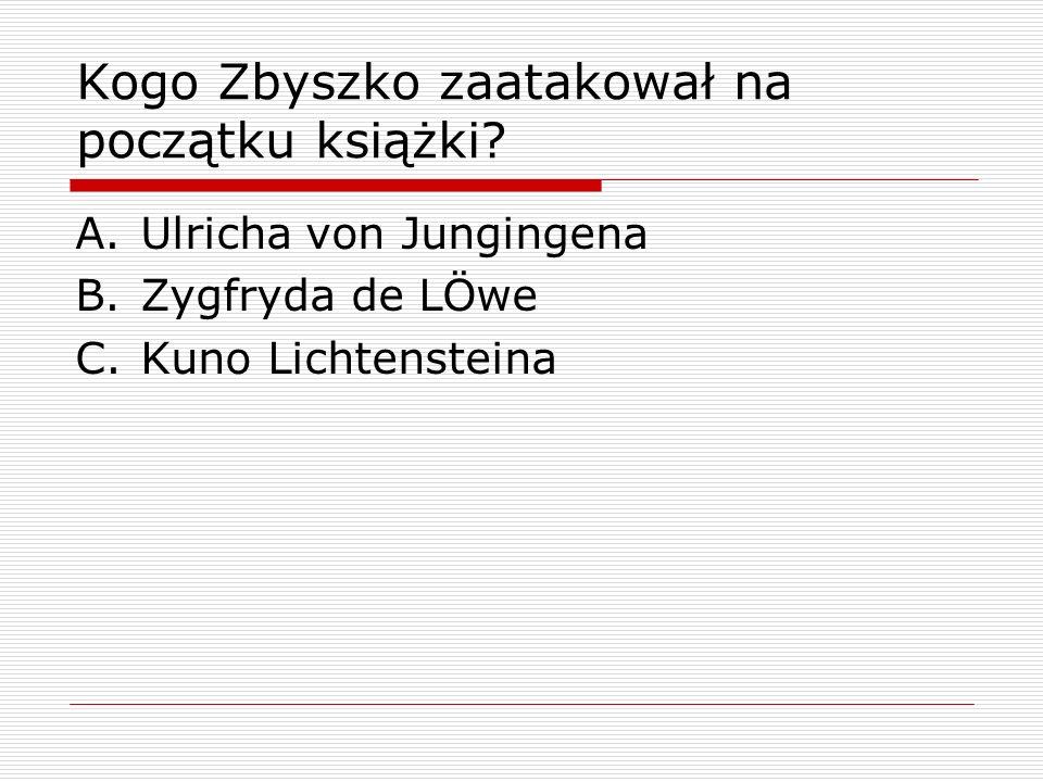 Kogo Zbyszko zaatakował na początku książki? A.Ulricha von Jungingena B.Zygfryda de LÖwe C.Kuno Lichtensteina