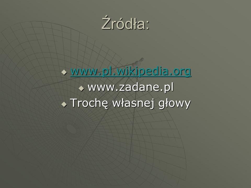 Źródła:  www.pl.wikipedia.org www.pl.wikipedia.org  www.zadane.pl  Trochę własnej głowy