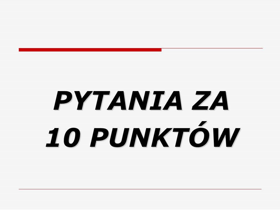 PYTANIA ZA 10 PUNKTÓW