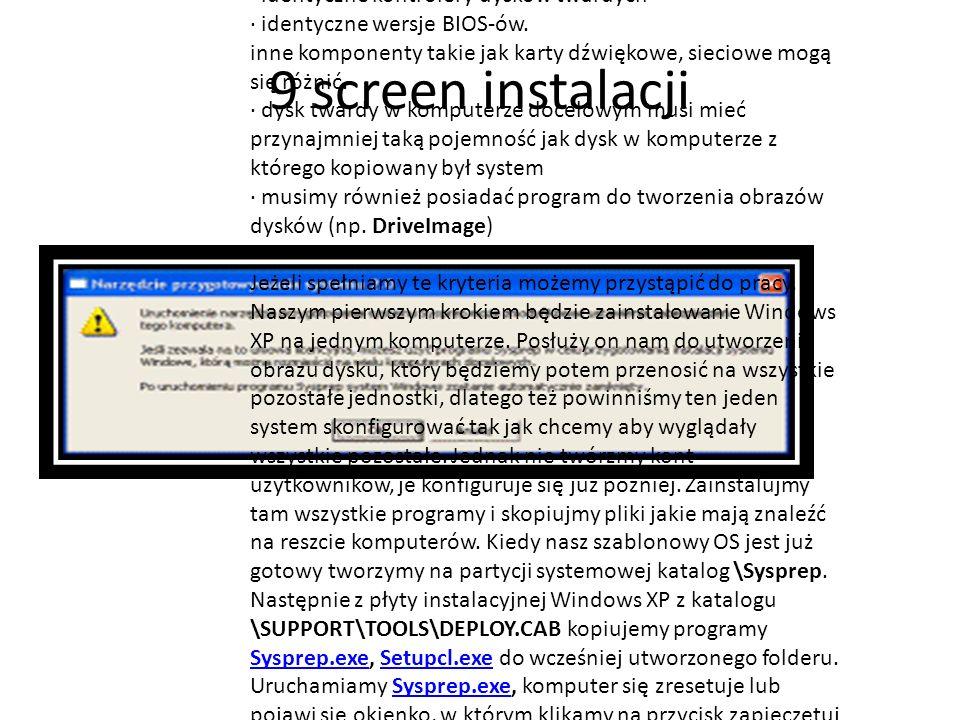 9 screen instalacji Aby przenieść system z jednego komputera na ich większą ilość za pomocą obrazu partycji musimy spełnić następujące wymagania: · komputer główny i docelowe muszą mieć identyczne warstwy abstrakcji sprzętowej · identyczne kontrolery dysków twardych · identyczne wersje BIOS-ów.