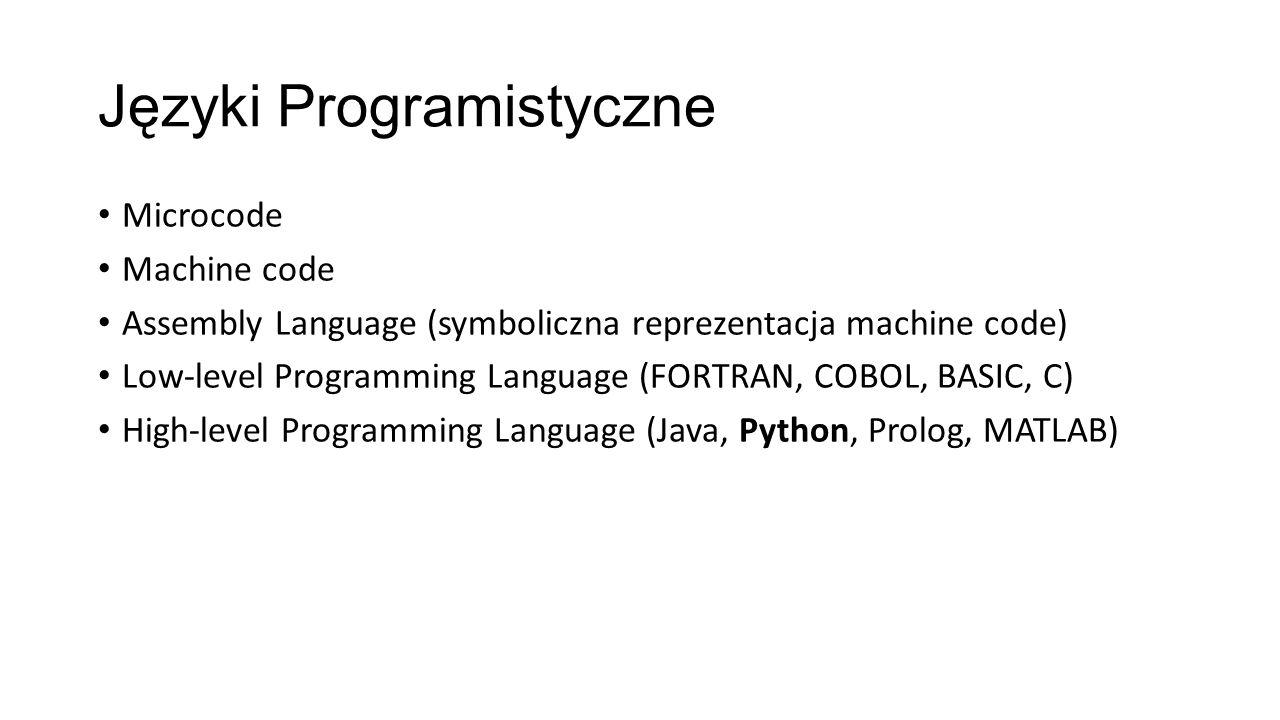 Języki Programistyczne Microcode Machine code Assembly Language (symboliczna reprezentacja machine code) Low-level Programming Language (FORTRAN, COBOL, BASIC, C) High-level Programming Language (Java, Python, Prolog, MATLAB)