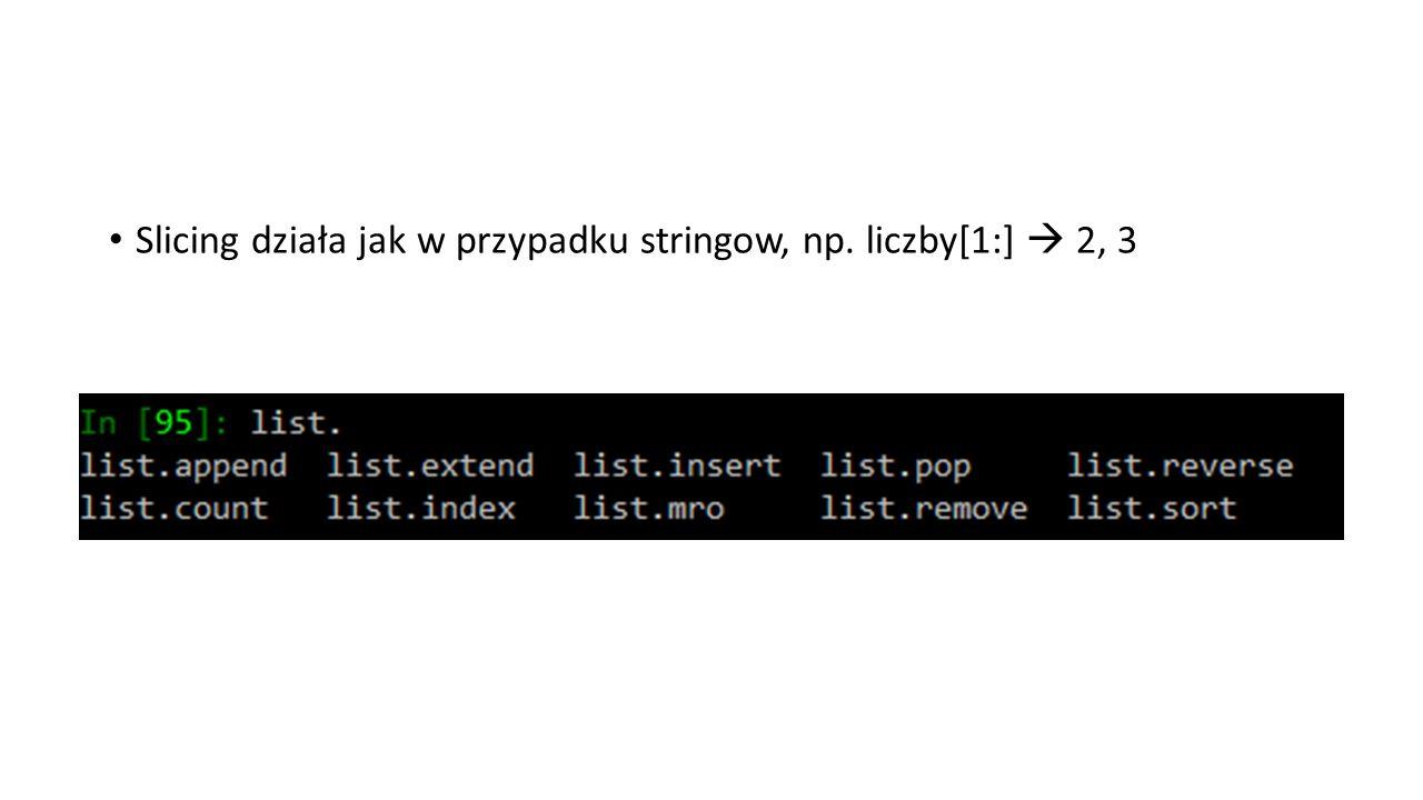 Slicing działa jak w przypadku stringow, np. liczby[1:]  2, 3