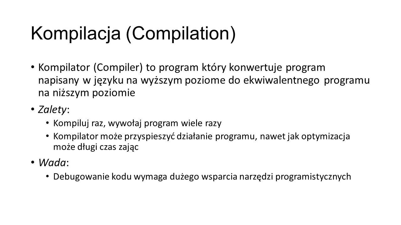 Kompilacja (Compilation) Kompilator (Compiler) to program który konwertuje program napisany w języku na wyższym poziome do ekwiwalentnego programu na niższym poziomie Zalety: Kompiluj raz, wywołaj program wiele razy Kompilator może przyspieszyć działanie programu, nawet jak optymizacja może długi czas zając Wada: Debugowanie kodu wymaga dużego wsparcia narzędzi programistycznych