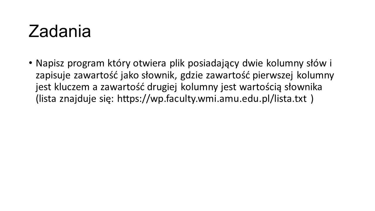 Zadania Napisz program który otwiera plik posiadający dwie kolumny słów i zapisuje zawartość jako słownik, gdzie zawartość pierwszej kolumny jest kluczem a zawartość drugiej kolumny jest wartością słownika (lista znajduje się: https://wp.faculty.wmi.amu.edu.pl/lista.txt )