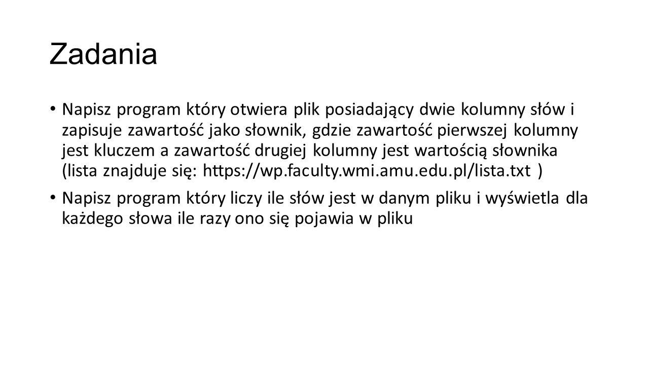 Zadania Napisz program który otwiera plik posiadający dwie kolumny słów i zapisuje zawartość jako słownik, gdzie zawartość pierwszej kolumny jest kluczem a zawartość drugiej kolumny jest wartością słownika (lista znajduje się: https://wp.faculty.wmi.amu.edu.pl/lista.txt ) Napisz program który liczy ile słów jest w danym pliku i wyświetla dla każdego słowa ile razy ono się pojawia w pliku