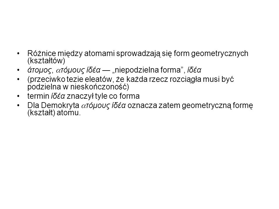 """Różnice między atomami sprowadzają się form geometrycznych (kształtów) άτομος,  τόμους ίδέα — """"niepodzielna forma , ίδέα (przeciwko tezie eleatów, że każda rzecz rozciągła musi być podzielna w nieskończoność) termin ίδέα znaczył tyle co forma Dla Demokryta  τόμους ίδέα oznacza zatem geometryczną formę (kształt) atomu."""