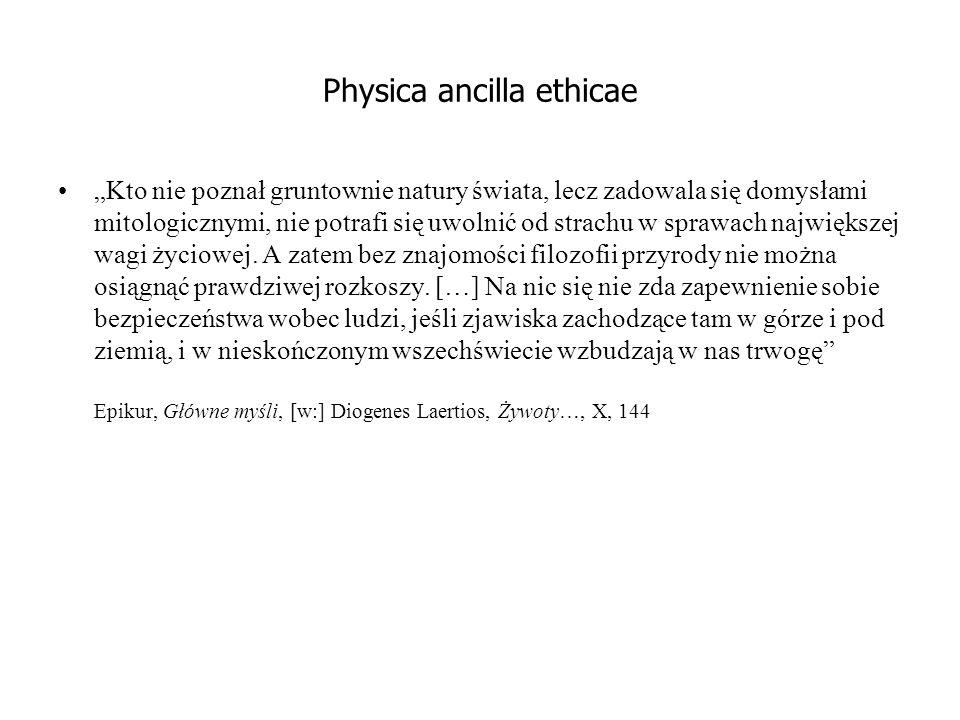 """Physica ancilla ethicae """"Kto nie poznał gruntownie natury świata, lecz zadowala się domysłami mitologicznymi, nie potrafi się uwolnić od strachu w sprawach największej wagi życiowej."""