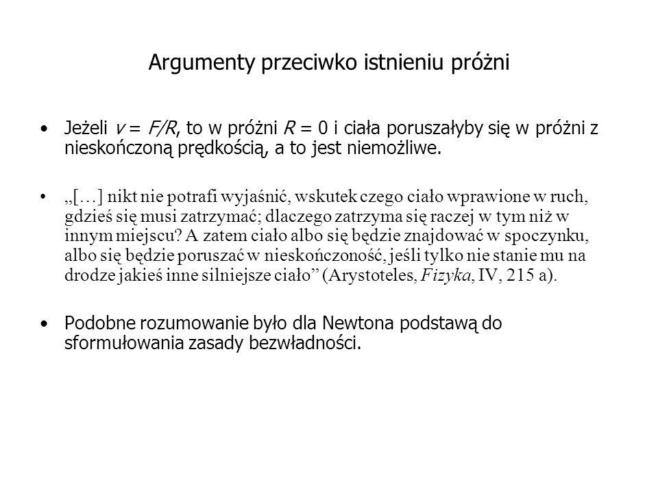 Argumenty przeciwko istnieniu próżni Jeżeli v = F/R, to w próżni R = 0 i ciała poruszałyby się w próżni z nieskończoną prędkością, a to jest niemożliwe.