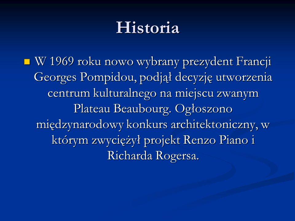 Historia W 1969 roku nowo wybrany prezydent Francji Georges Pompidou, podjął decyzję utworzenia centrum kulturalnego na miejscu zwanym Plateau Beaubourg.