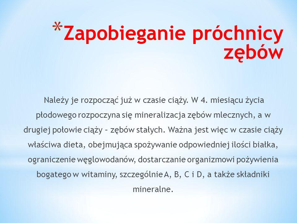 * Zapobieganie próchnicy zębów Należy je rozpocząć już w czasie ciąży. W 4. miesiącu życia płodowego rozpoczyna się mineralizacja zębów mlecznych, a w