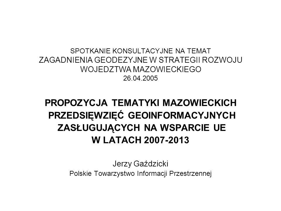 SPOTKANIE KONSULTACYJNE NA TEMAT ZAGADNIENIA GEODEZYJNE W STRATEGII ROZWOJU WOJEDZTWA MAZOWIECKIEGO 26.04.2005 PROPOZYCJA TEMATYKI MAZOWIECKICH PRZEDSIĘWZIĘĆ GEOINFORMACYJNYCH ZASŁUGUJĄCYCH NA WSPARCIE UE W LATACH 2007-2013 Jerzy Gaździcki Polskie Towarzystwo Informacji Przestrzennej