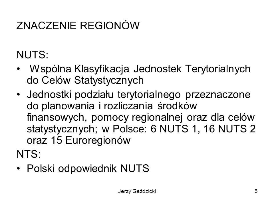Jerzy Gaździcki5 ZNACZENIE REGIONÓW NUTS: Wspólna Klasyfikacja Jednostek Terytorialnych do Celów Statystycznych Jednostki podziału terytorialnego przeznaczone do planowania i rozliczania środków finansowych, pomocy regionalnej oraz dla celów statystycznych; w Polsce: 6 NUTS 1, 16 NUTS 2 oraz 15 Euroregionów NTS: Polski odpowiednik NUTS