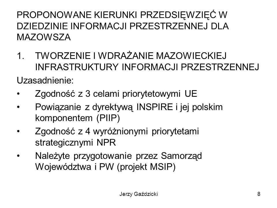 Jerzy Gaździcki8 PROPONOWANE KIERUNKI PRZEDSIĘWZIĘĆ W DZIEDZINIE INFORMACJI PRZESTRZENNEJ DLA MAZOWSZA 1.TWORZENIE I WDRAŻANIE MAZOWIECKIEJ INFRASTRUKTURY INFORMACJI PRZESTRZENNEJ Uzasadnienie: Zgodność z 3 celami priorytetowymi UE Powiązanie z dyrektywą INSPIRE i jej polskim komponentem (PIIP) Zgodność z 4 wyróżnionymi priorytetami strategicznymi NPR Należyte przygotowanie przez Samorząd Województwa i PW (projekt MSIP)