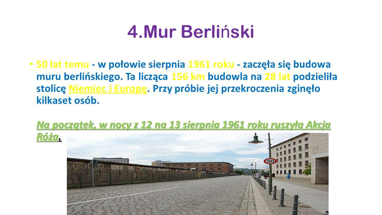 4.Mur Berli ń ski Na początek, w nocy z 12 na 13 sierpnia 1961 roku ruszyła Akcja Róża. 50 lat temu - w połowie sierpnia 1961 roku - zaczęła się budow