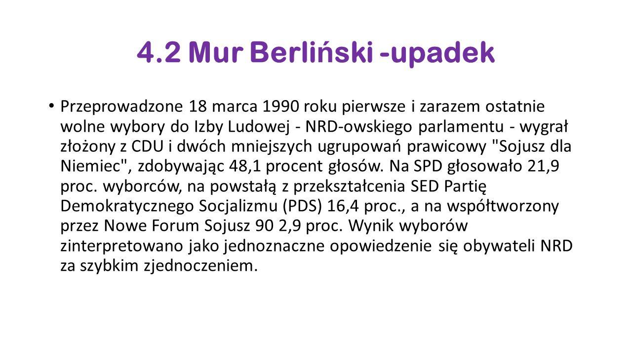 4.2 Mur Berli ń ski -upadek Przeprowadzone 18 marca 1990 roku pierwsze i zarazem ostatnie wolne wybory do Izby Ludowej - NRD-owskiego parlamentu - wygrał złożony z CDU i dwóch mniejszych ugrupowań prawicowy Sojusz dla Niemiec , zdobywając 48,1 procent głosów.