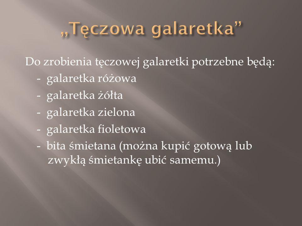 Do zrobienia tęczowej galaretki potrzebne będą: - galaretka różowa - galaretka żółta - galaretka zielona - galaretka fioletowa - bita śmietana (można