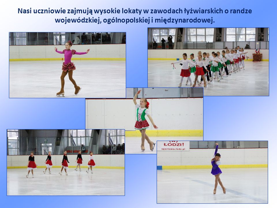 Nasi uczniowie zajmują wysokie lokaty w zawodach łyżwiarskich o randze wojewódzkiej, ogólnopolskiej i międzynarodowej.