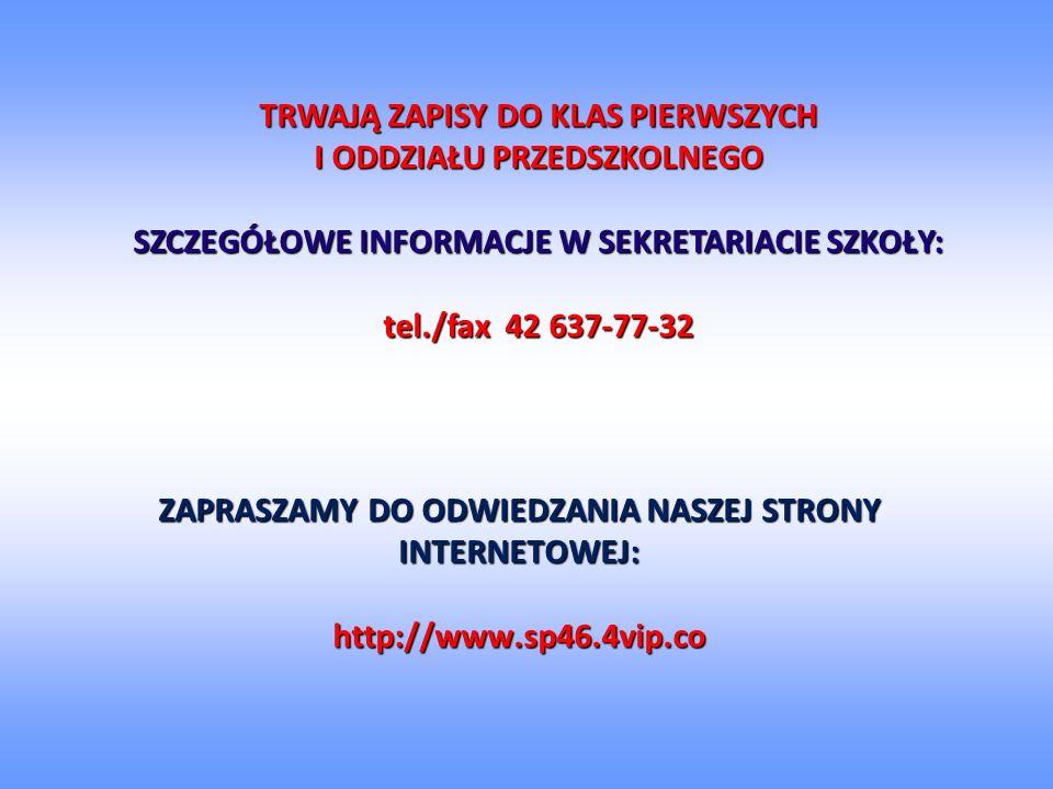 ZAPRASZAMY DO ODWIEDZANIA NASZEJ STRONY INTERNETOWEJ: http://www.sp46.4vip.co TRWAJĄ ZAPISY DO KLAS PIERWSZYCH I ODDZIAŁU PRZEDSZKOLNEGO SZCZEGÓŁOWE INFORMACJE W SEKRETARIACIE SZKOŁY: tel./fax 42 637-77-32