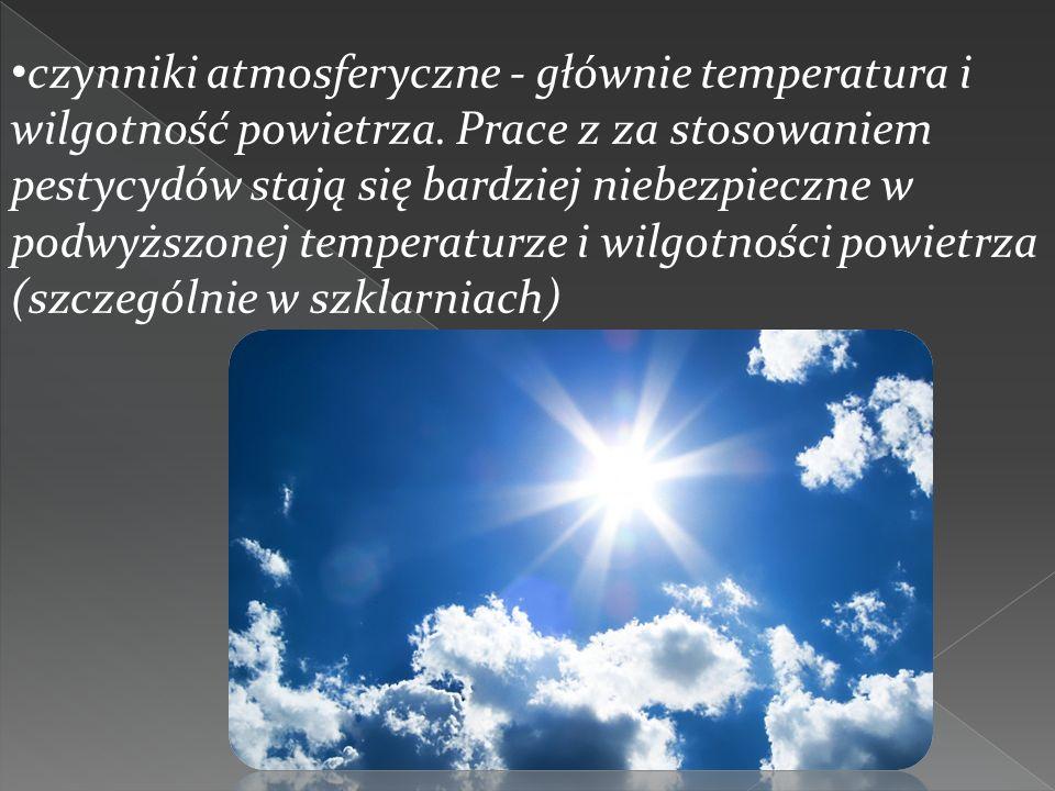 czynniki atmosferyczne - głównie temperatura i wilgotność powietrza. Prace z za stosowaniem pestycydów stają się bardziej niebezpieczne w podwyższonej