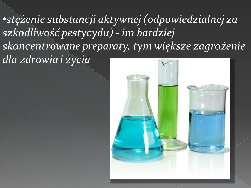 stężenie substancji aktywnej (odpowiedzialnej za szkodliwość pestycydu) - im bardziej skoncentrowane preparaty, tym większe zagrożenie dla zdrowia i ż