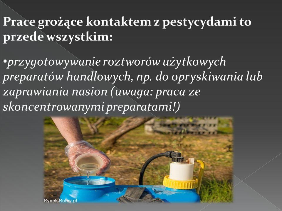 Prace grożące kontaktem z pestycydami to przede wszystkim: przygotowywanie roztworów użytkowych preparatów handlowych, np. do opryskiwania lub zaprawi