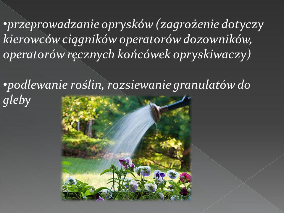 przeprowadzanie oprysków (zagrożenie dotyczy kierowców ciągników operatorów dozowników, operatorów ręcznych końcówek opryskiwaczy) podlewanie roślin,