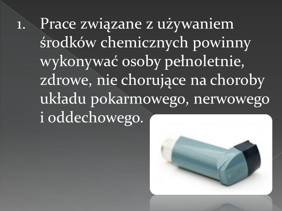 1.Prace związane z używaniem środków chemicznych powinny wykonywać osoby pełnoletnie, zdrowe, nie chorujące na choroby układu pokarmowego, nerwowego i