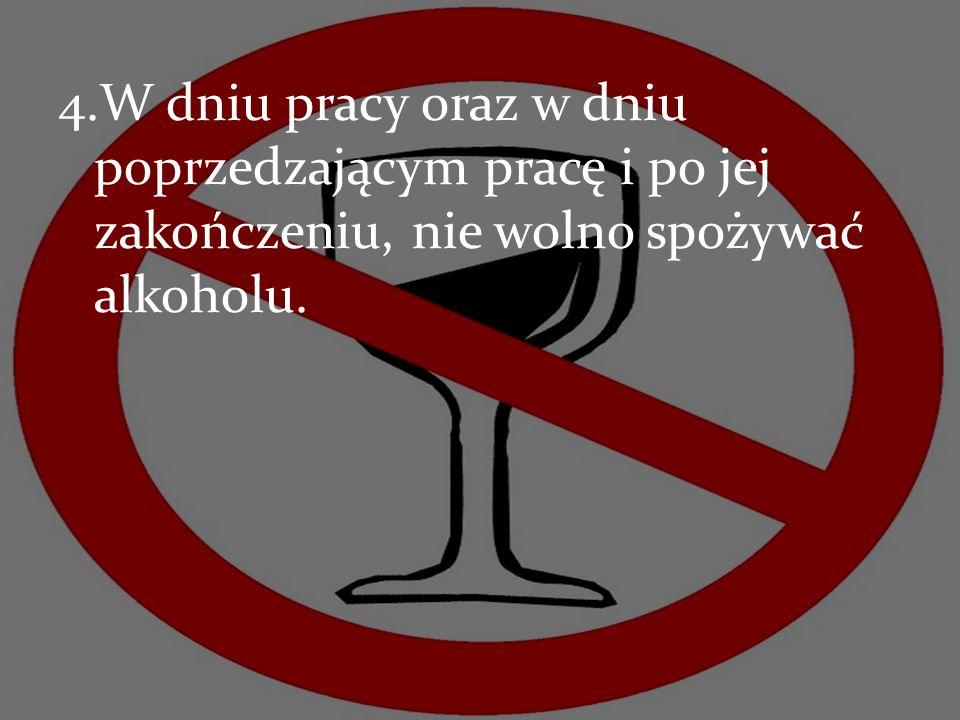 4.W dniu pracy oraz w dniu poprzedzającym pracę i po jej zakończeniu, nie wolno spożywać alkoholu.
