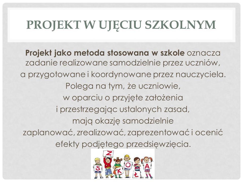 PROJEKT W UJĘCIU SZKOLNYM Projekt jako metoda stosowana w szkole oznacza zadanie realizowane samodzielnie przez uczniów, a przygotowane i koordynowane przez nauczyciela.
