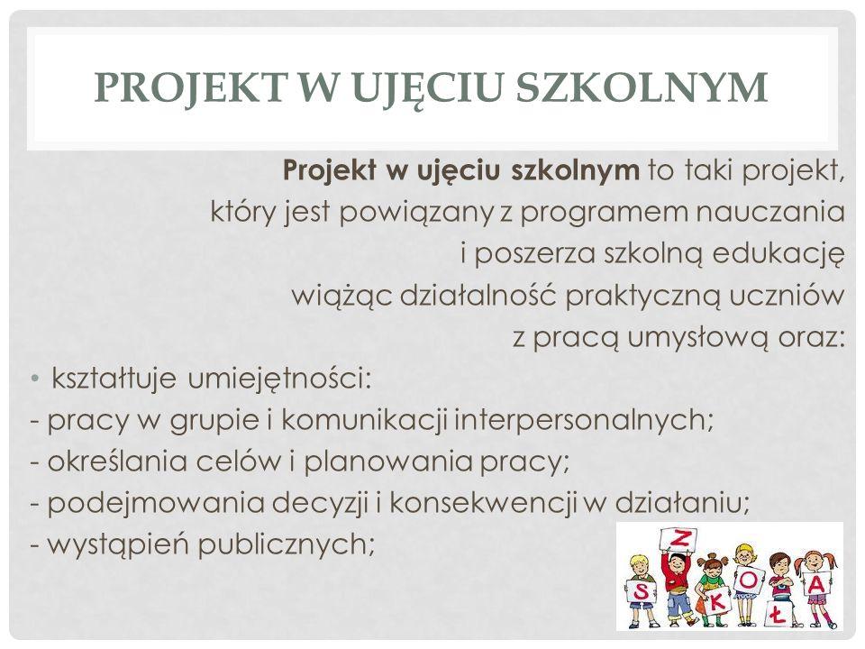 PROJEKT W UJĘCIU SZKOLNYM Projekt w ujęciu szkolnym to taki projekt, który jest powiązany z programem nauczania i poszerza szkolną edukację wiążąc działalność praktyczną uczniów z pracą umysłową oraz: kształtuje umiejętności: - pracy w grupie i komunikacji interpersonalnych; - określania celów i planowania pracy; - podejmowania decyzji i konsekwencji w działaniu; - wystąpień publicznych;