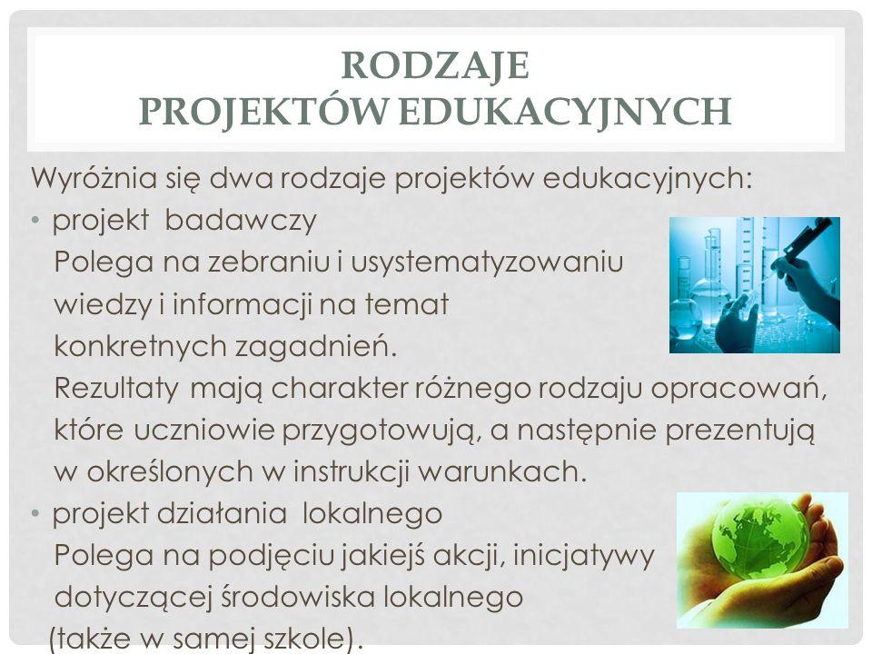 RODZAJE PROJEKTÓW EDUKACYJNYCH Wyróżnia się dwa rodzaje projektów edukacyjnych: projekt badawczy Polega na zebraniu i usystematyzowaniu wiedzy i informacji na temat konkretnych zagadnień.