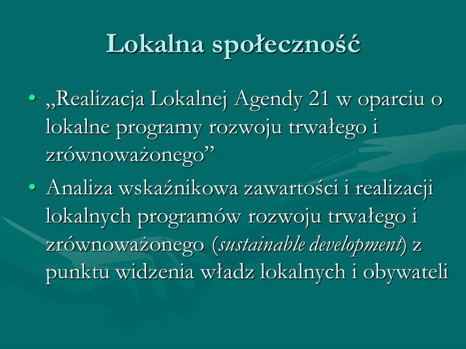 """Lokalna społeczność """"Realizacja Lokalnej Agendy 21 w oparciu o lokalne programy rozwoju trwałego i zrównoważonego """"Realizacja Lokalnej Agendy 21 w oparciu o lokalne programy rozwoju trwałego i zrównoważonego Analiza wskaźnikowa zawartości i realizacji lokalnych programów rozwoju trwałego i zrównoważonego (sustainable development) z punktu widzenia władz lokalnych i obywateliAnaliza wskaźnikowa zawartości i realizacji lokalnych programów rozwoju trwałego i zrównoważonego (sustainable development) z punktu widzenia władz lokalnych i obywateli"""