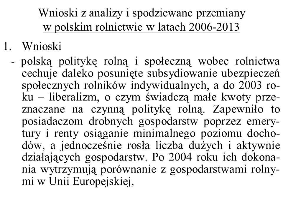 Wnioski z analizy i spodziewane przemiany w polskim rolnictwie w latach 2006-2013 1.Wnioski - polską politykę rolną i społeczną wobec rolnictwa cechuje daleko posunięte subsydiowanie ubezpieczeń społecznych rolników indywidualnych, a do 2003 ro- ku – liberalizm, o czym świadczą małe kwoty prze- znaczane na czynną politykę rolną.