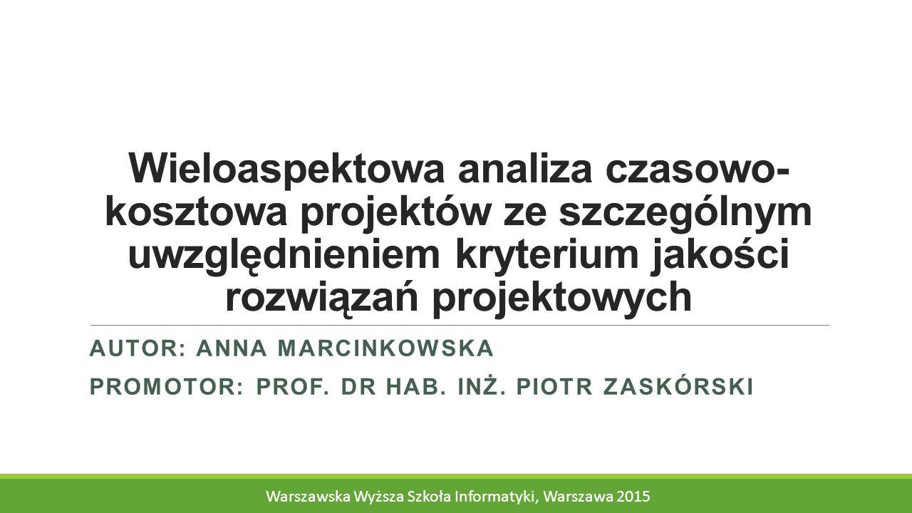 Wieloaspektowa analiza czasowo- kosztowa projektów ze szczególnym uwzględnieniem kryterium jakości rozwiązań projektowych AUTOR: ANNA MARCINKOWSKA PROMOTOR: PROF.