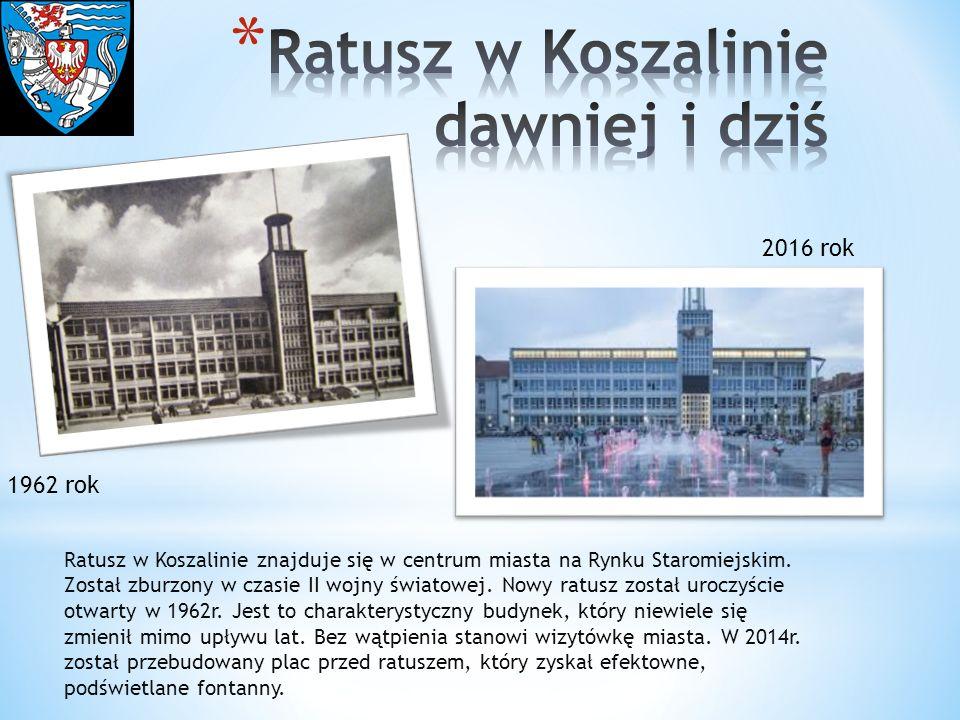 1962 rok 2016 rok Ratusz w Koszalinie znajduje się w centrum miasta na Rynku Staromiejskim. Został zburzony w czasie II wojny światowej. Nowy ratusz z