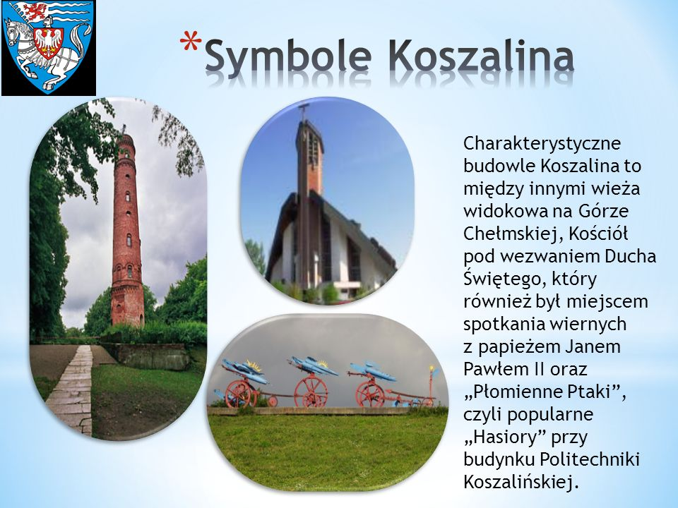 Charakterystyczne budowle Koszalina to między innymi wieża widokowa na Górze Chełmskiej, Kościół pod wezwaniem Ducha Świętego, który również był miejs