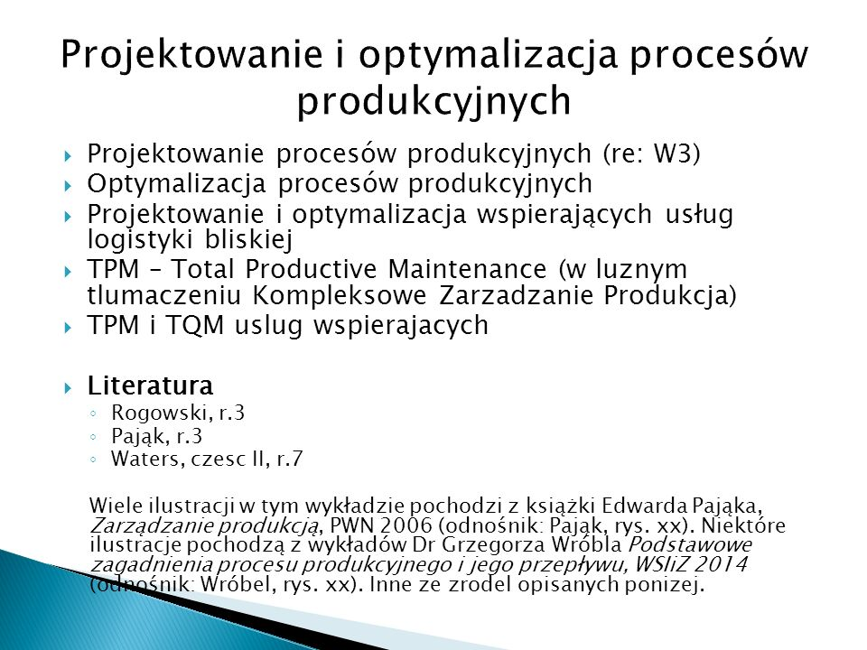  Projektowanie procesów produkcyjnych (re: W3)  Optymalizacja procesów produkcyjnych  Projektowanie i optymalizacja wspierających usług logistyki bliskiej  TPM – Total Productive Maintenance (w luznym tlumaczeniu Kompleksowe Zarzadzanie Produkcja)  TPM i TQM uslug wspierajacych  Literatura ◦ Rogowski, r.3 ◦ Pająk, r.3 ◦ Waters, czesc II, r.7 Wiele ilustracji w tym wykładzie pochodzi z książki Edwarda Pająka, Zarządzanie produkcją, PWN 2006 (odnośnik: Pająk, rys.
