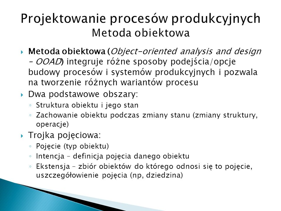  Metoda obiektowa (Object-oriented analysis and design – OOAD) integruje różne sposoby podejścia/opcje budowy procesów i systemów produkcyjnych i pozwala na tworzenie różnych wariantów procesu  Dwa podstawowe obszary: ◦ Struktura obiektu i jego stan ◦ Zachowanie obiektu podczas zmiany stanu (zmiany struktury, operacje)  Trojka pojęciowa: ◦ Pojęcie (typ obiektu) ◦ Intencja – definicja pojęcia danego obiektu ◦ Ekstensja – zbiór obiektów do którego odnosi się to pojęcie, uszczegółowienie pojęcia (np, dziedzina)