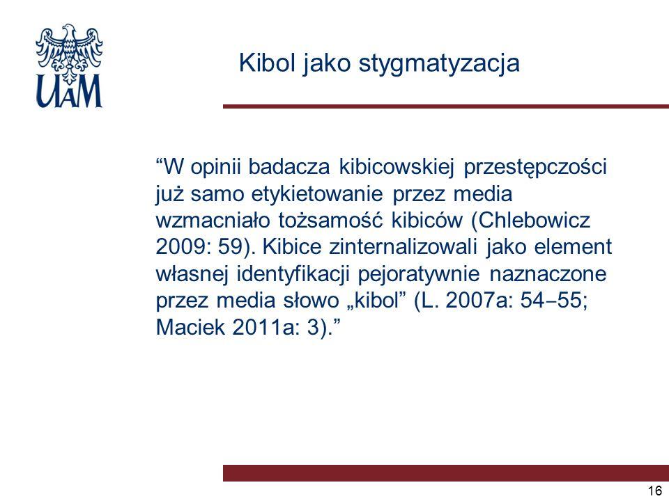 Kibol jako stygmatyzacja W opinii badacza kibicowskiej przestępczości już samo etykietowanie przez media wzmacniało tożsamość kibiców (Chlebowicz 2009: 59).