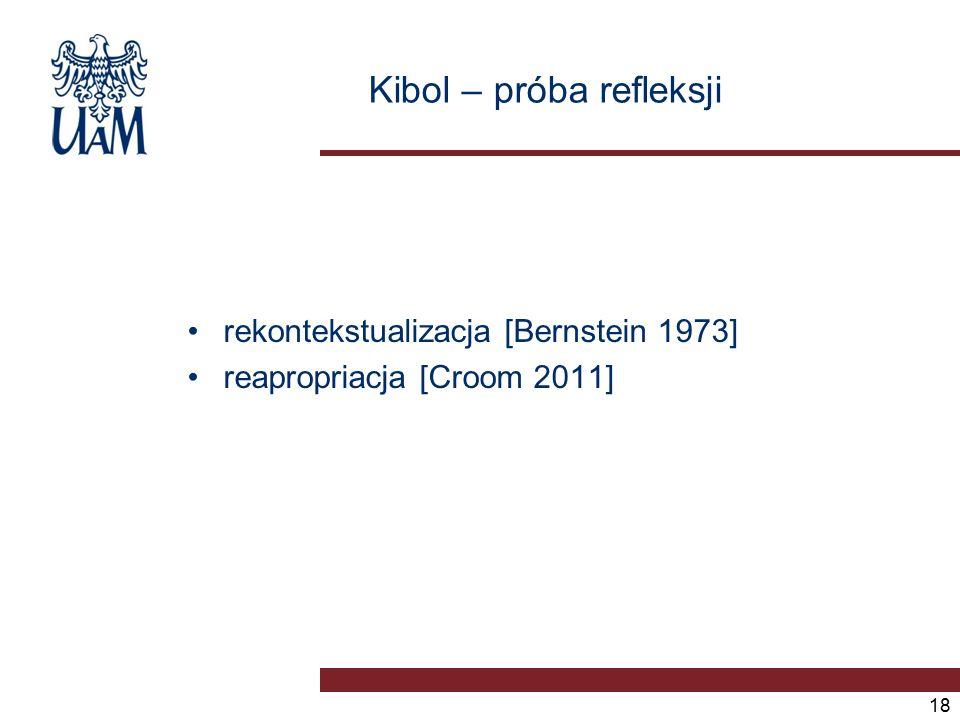 Kibol – próba refleksji rekontekstualizacja [Bernstein 1973] reapropriacja [Croom 2011] 18