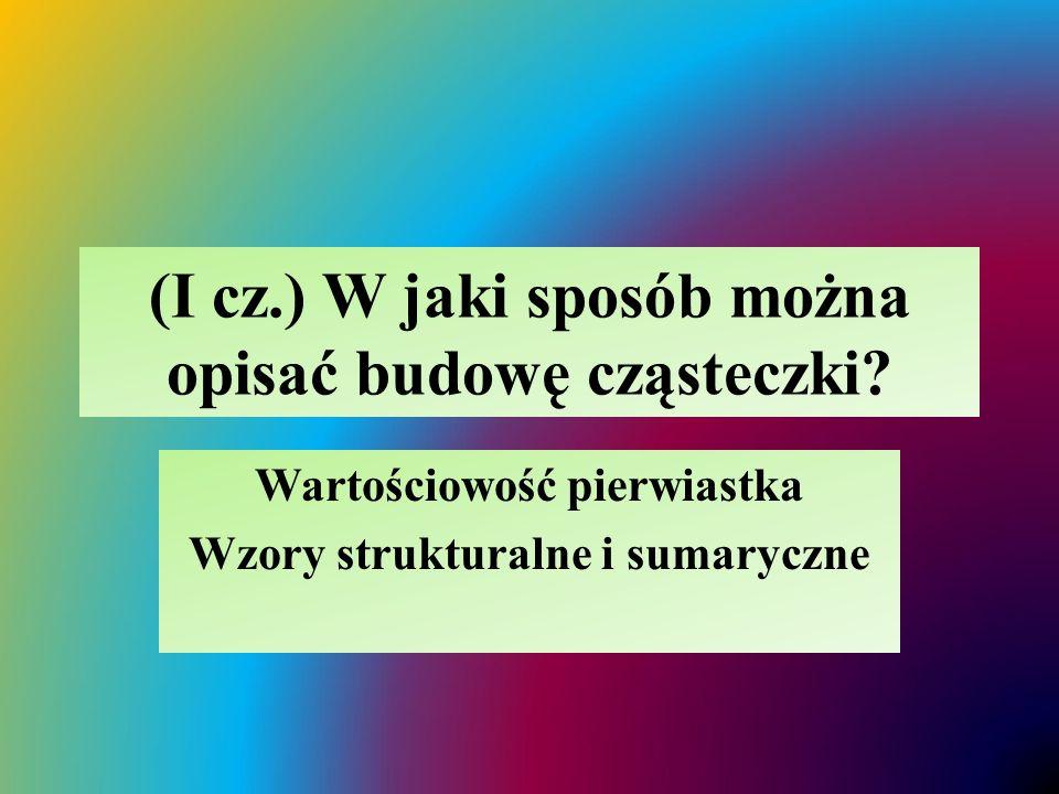 (I cz.) W jaki sposób można opisać budowę cząsteczki? Wartościowość pierwiastka Wzory strukturalne i sumaryczne